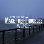 Helping those who make their troubles worse