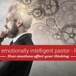 The pastor and emotional intelligence, part 3: The surprising way your emotions affect your thinking